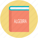 algebra, algebra book, book, math, mathematical study icon