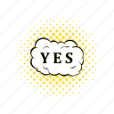 bubble, cloud, comics, positive, speech, word, yes icon